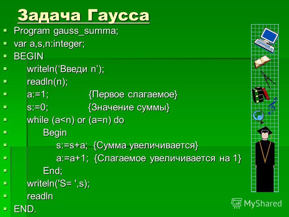 Задача Гаусса Program gauss_summa; Program gauss_summa; var a,s,n:integer; var a,s,n:integer; BEGIN BEGIN writeln(Введи n); writeln(Введи n); readln(n); readln(n); a:=1; {Первое слагаемое} a:=1; {Первое слагаемое} s:=0; {Значение суммы} s:=0; {Значен