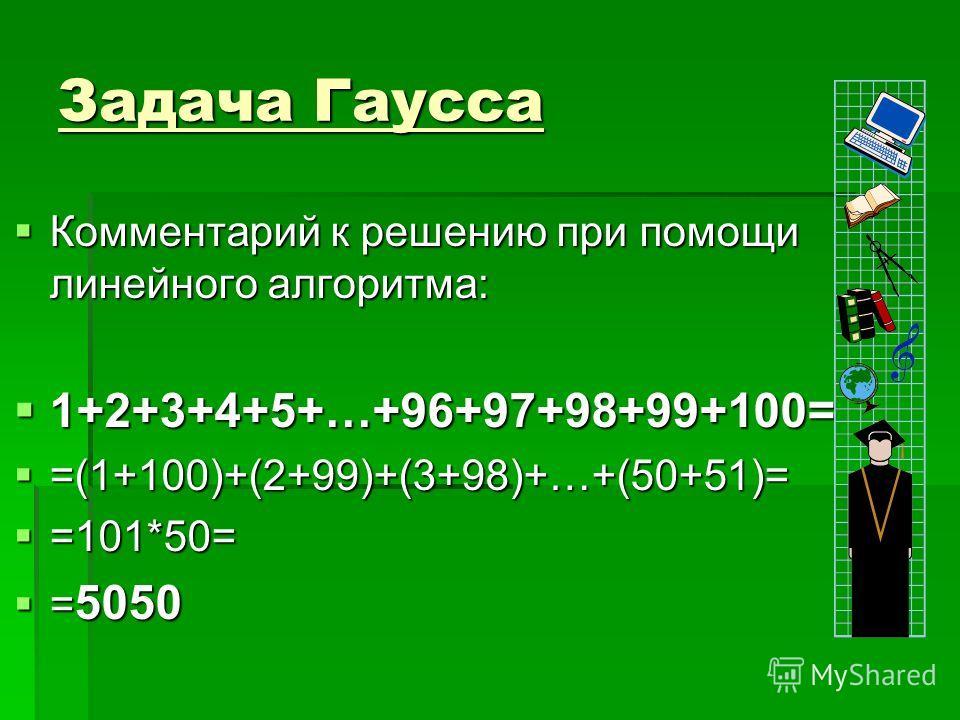 Задача Гаусса Комментарий к решению при помощи линейного алгоритма: Комментарий к решению при помощи линейного алгоритма: 1+2+3+4+5+…+96+97+98+99+100= 1+2+3+4+5+…+96+97+98+99+100= =(1+100)+(2+99)+(3+98)+…+(50+51)= =(1+100)+(2+99)+(3+98)+…+(50+51)= =1