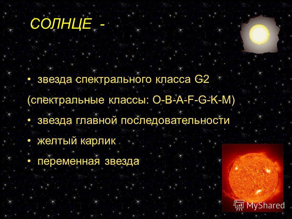 СОЛНЦЕ - звезда звезда спектрального класса G2 (спектральные классы: O-B-A-F-G-K-M) звезда главной последовательности желтый карлик переменная звезда