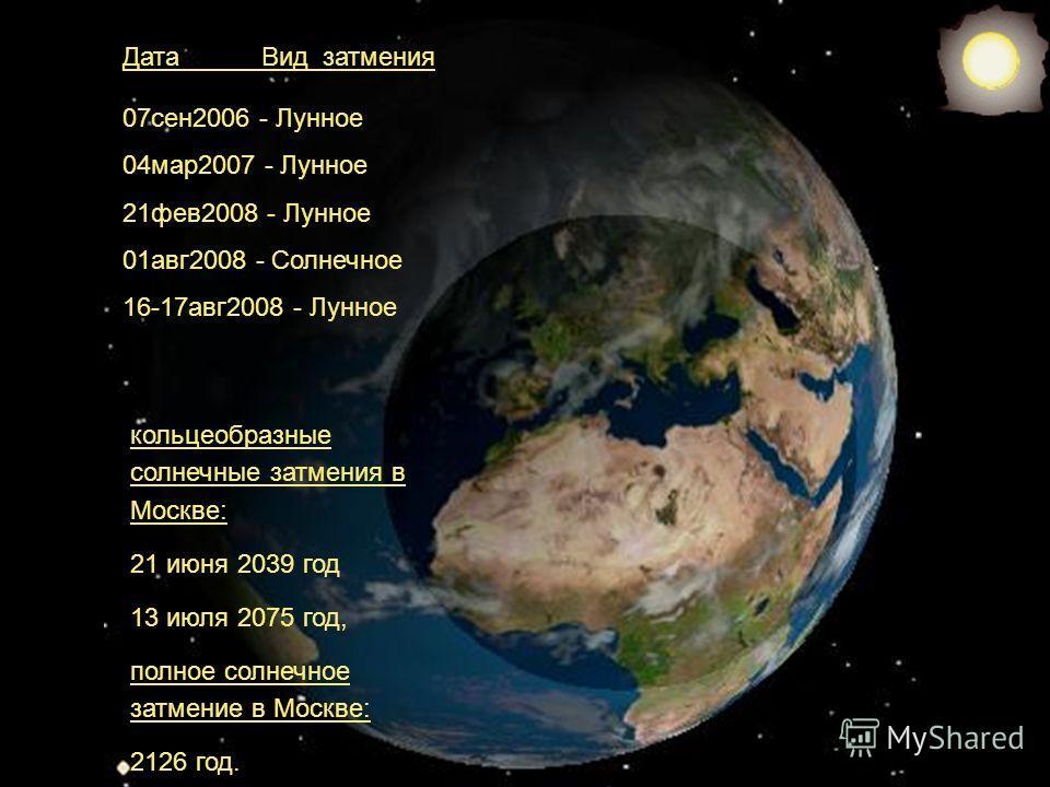 Дата Вид затмения 07сен2006 - Лунное 04мар2007 - Лунное 21фев2008 - Лунное 01авг2008 - Солнечное 16-17авг2008 - Лунное кольцеобразные солнечные затмения в Москве: 21 июня 2039 год 13 июля 2075 год, полное солнечное затмение в Москве: 2126 год.
