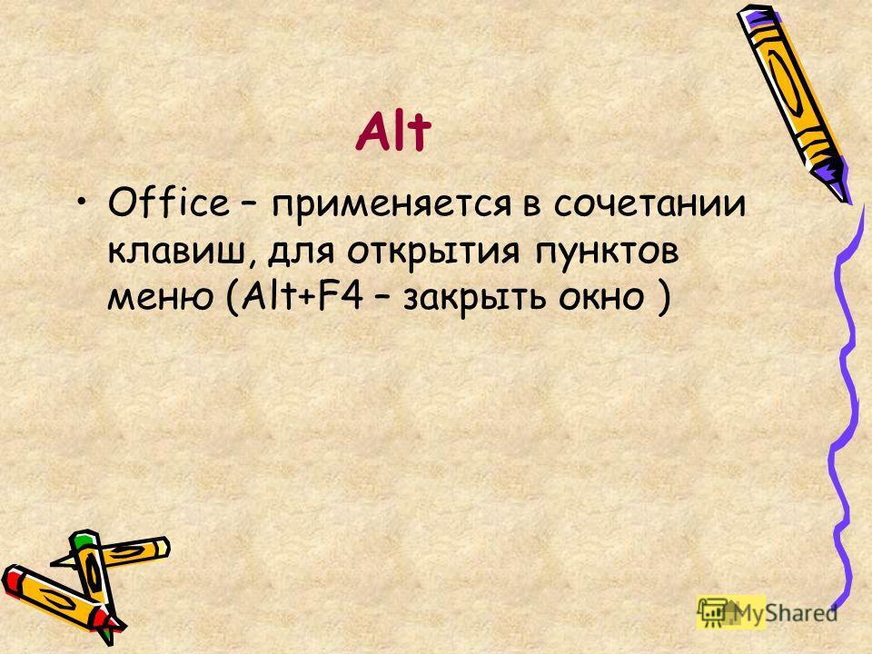 Аlt Office – применяется в сочетании клавиш, для открытия пунктов меню (Alt+F4 – закрыть окно )