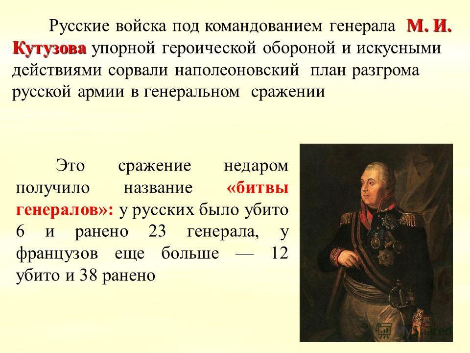 М. И. Кутузова Русские войска под командованием генерала М. И. Кутузова упорной героической обороной и искусными действиями сорвали наполеоновский план разгрома русской армии в генеральном сражении Это сражение недаром получило название «битвы генера