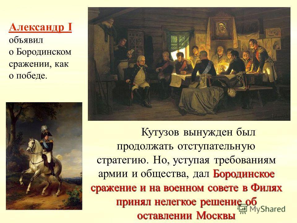 Бородинское сражение и на военном совете в Филях принял нелегкое решение об оставлении Москвы Кутузов вынужден был продолжать отступательную стратегию. Но, уступая требованиям армии и общества, дал Бородинское сражение и на военном совете в Филях при