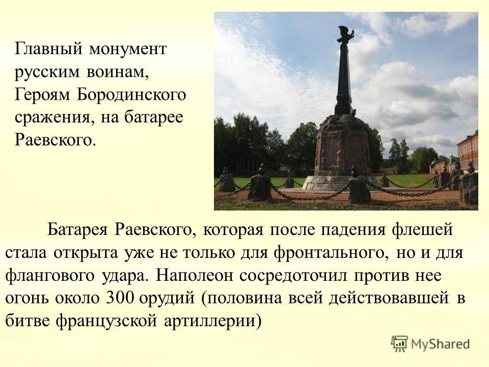 Главный монумент русским воинам, Героям Бородинского сражения, на батарее Раевского. Батарея Раевского, которая после падения флешей стала открыта уже не только для фронтального, но и для флангового удара. Наполеон сосредоточил против нее огонь около