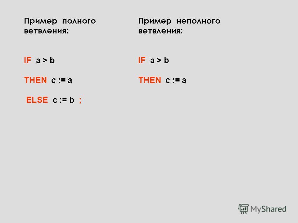 Пример полного ветвления: IF a > b THEN c := a ELSE c := b ; Пример неполного ветвления: IF a > b THEN c := a