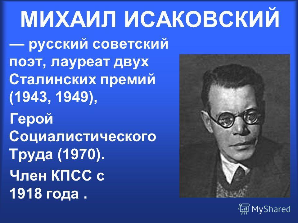 МИХАИЛ ИСАКОВСКИЙ русский советский поэт, лауреат двух Сталинских премий (1943, 1949), Герой Социалистического Труда (1970). Член КПСС с 1918 года.