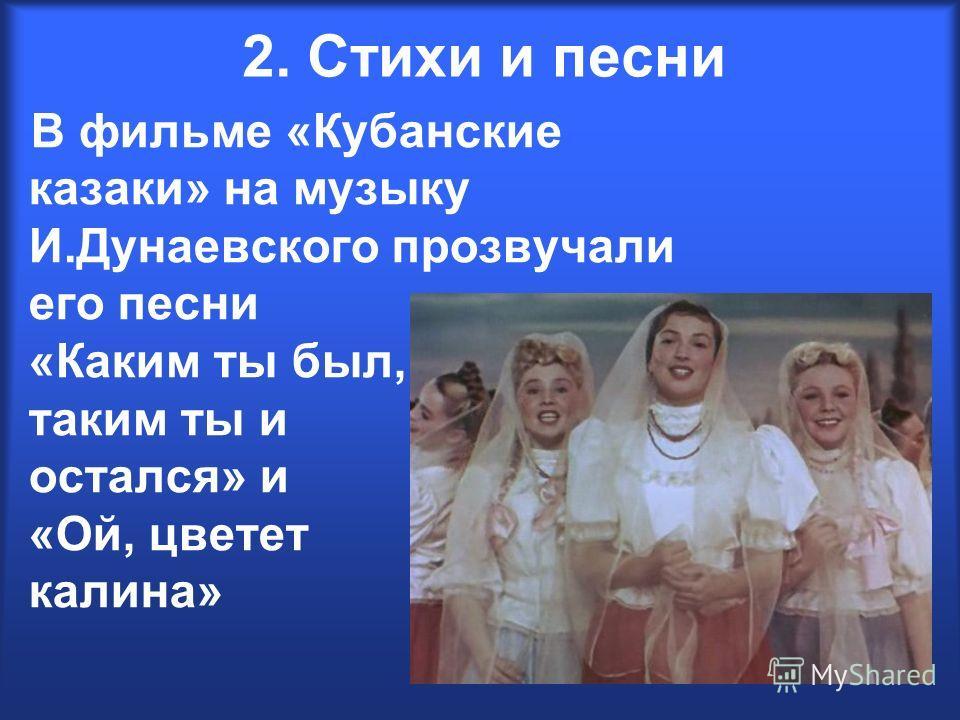 2. Стихи и песни В фильме «Кубанские казаки» на музыку И.Дунаевского прозвучали его песни «Каким ты был, таким ты и остался» и «Ой, цветет калина»