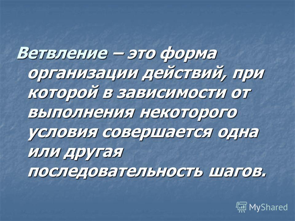 Ветвление – это форма организации действий, при которой в зависимости от выполнения некоторого условия совершается одна или другая последовательность шагов.