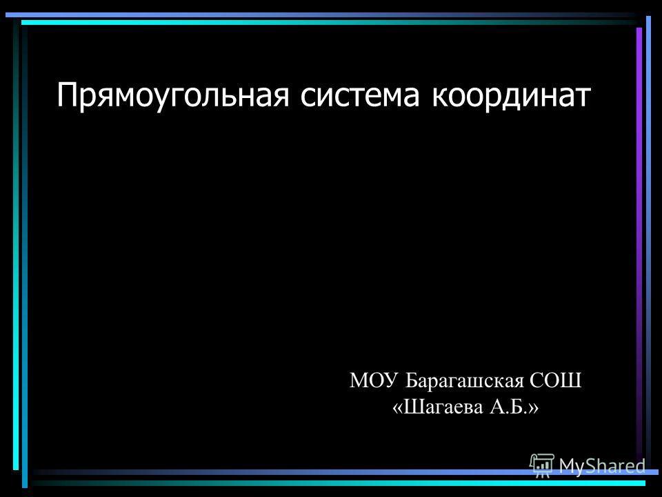 Прямоугольная система координат МОУ Барагашская СОШ «Шагаева А.Б.»