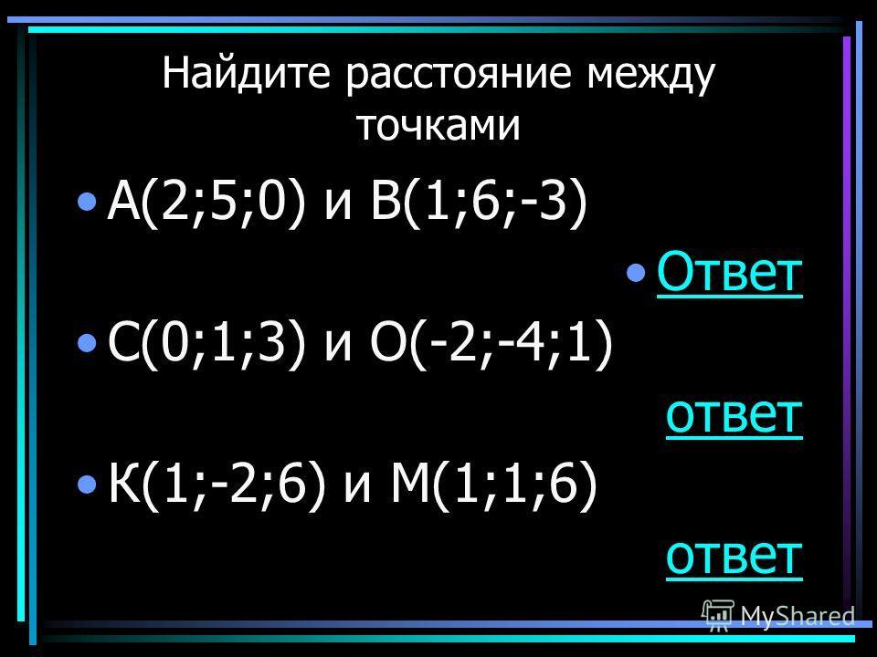 Найдите расстояние между точками А(2;5;0) и В(1;6;-3) Ответ С(0;1;3) и О(-2;-4;1) ответ К(1;-2;6) и М(1;1;6) ответ