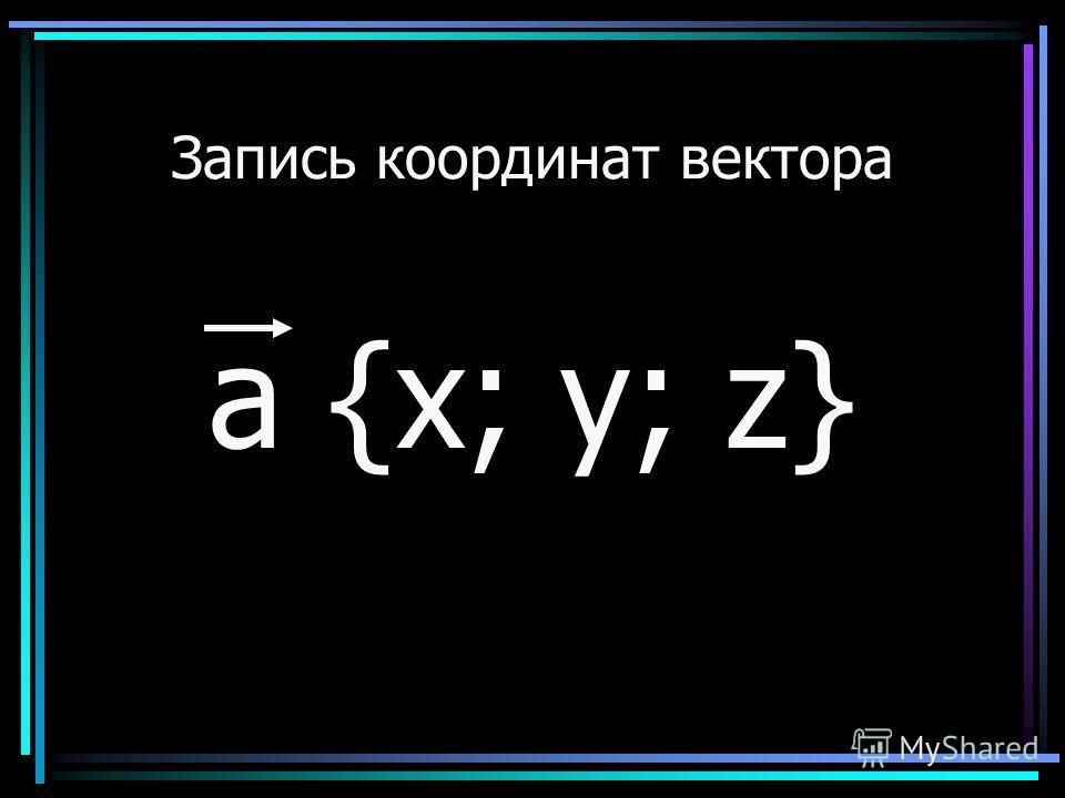 Запись координат вектора a {х; у; z}