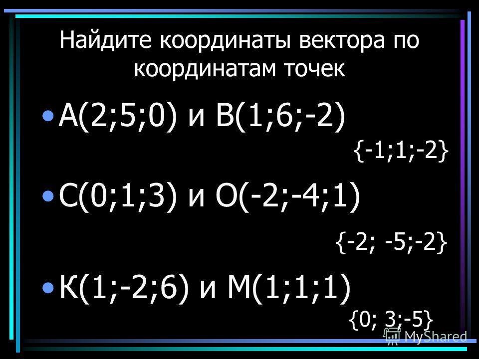 Найдите координаты вектора по координатам точек А(2;5;0) и В(1;6;-2) С(0;1;3) и О(-2;-4;1) К(1;-2;6) и М(1;1;1) {-1;1;-2} {-2; -5;-2} {0; 3;-5}