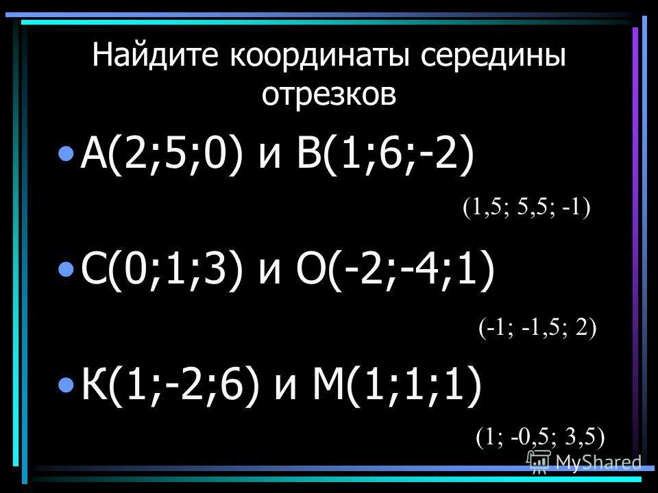 Найдите координаты середины отрезков А(2;5;0) и В(1;6;-2) С(0;1;3) и О(-2;-4;1) К(1;-2;6) и М(1;1;1) (1,5; 5,5; -1) (-1; -1,5; 2) (1; -0,5; 3,5)