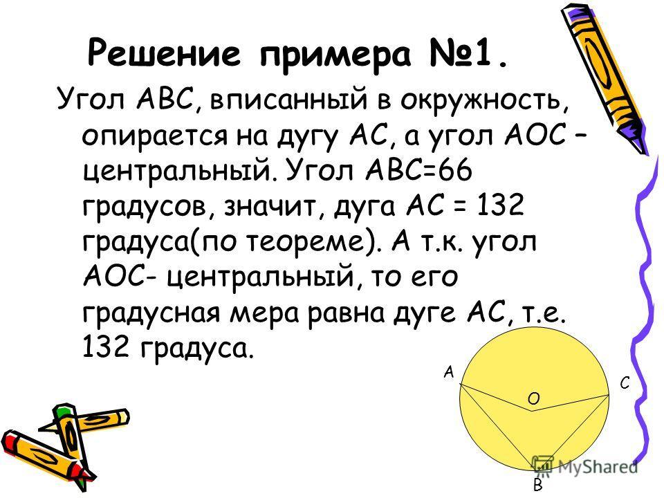Решение примера 1. Угол АВС, вписанный в окружность, опирается на дугу АС, а угол АОС – центральный. Угол АВС=66 градусов, значит, дуга АС = 132 градуса(по теореме). А т.к. угол АОС- центральный, то его градусная мера равна дуге АС, т.е. 132 градуса.