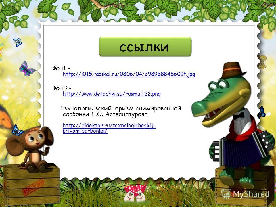 ссылки Фон1 - http://i015.radikal.ru/0806/04/c98968845609t.jpg http://i015.radikal.ru/0806/04/c98968845609t.jpg Фон 2- http://www.detochki.su/rusmult22.png http://www.detochki.su/rusmult22.png Технологический прием анимированной сорбонки Г.О. Астваца