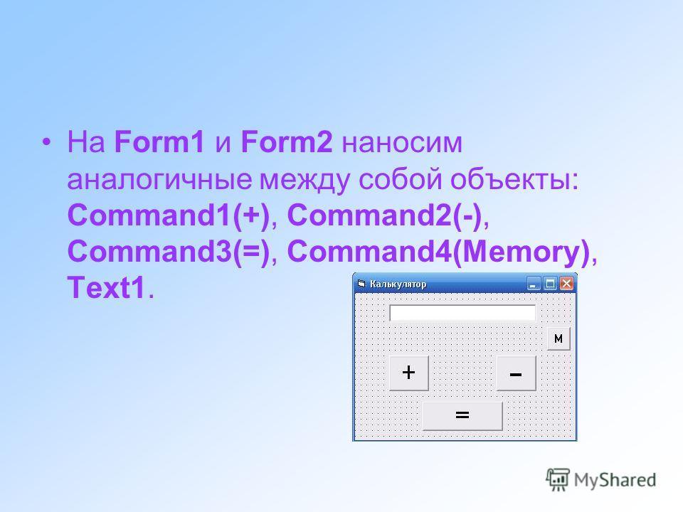 На Form1 и Form2 наносим аналогичные между собой объекты: Command1(+), Command2(-), Command3(=), Command4(Memory), Text1.