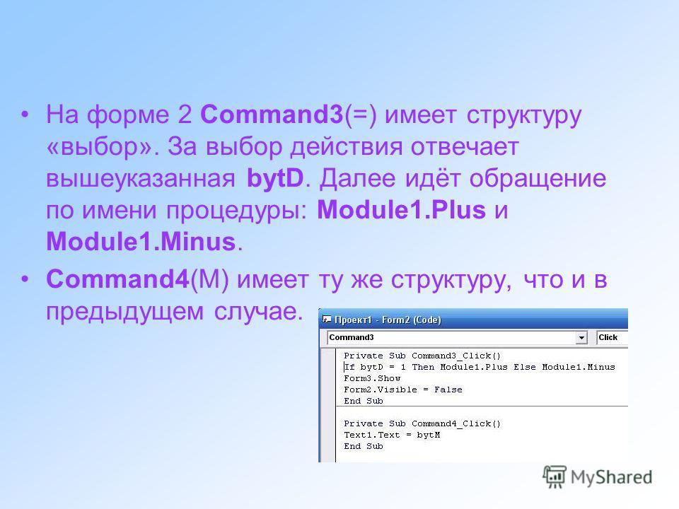 На форме 2 Command3(=) имеет структуру «выбор». За выбор действия отвечает вышеуказанная bytD. Далее идёт обращение по имени процедуры: Module1.Plus и Module1.Minus. Command4(M) имеет ту же структуру, что и в предыдущем случае.