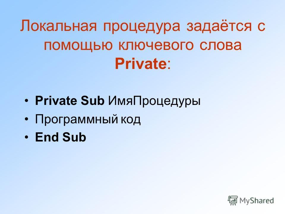 Локальная процедура задаётся с помощью ключевого слова Private: Private Sub ИмяПроцедуры Программный код End Sub