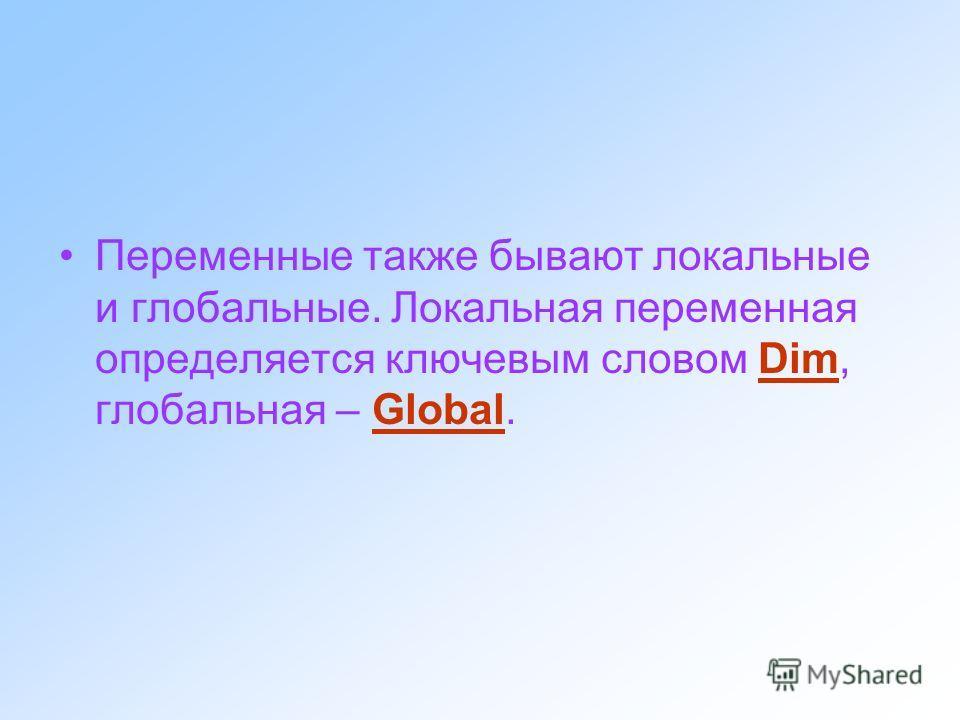 Переменные также бывают локальные и глобальные. Локальная переменная определяется ключевым словом Dim, глобальная – Global.