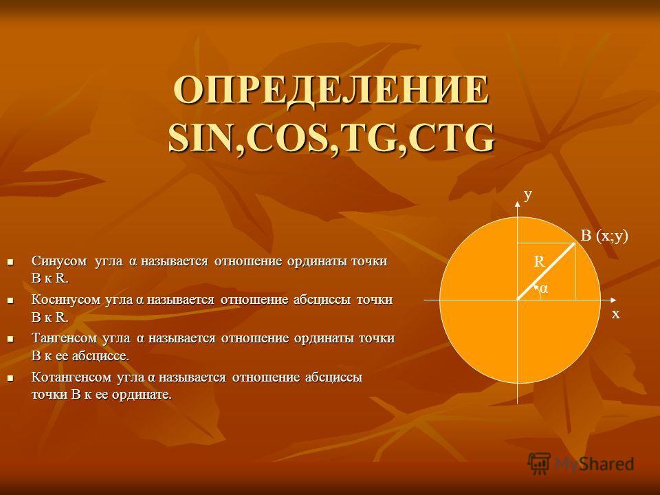 ОПРЕДЕЛЕНИЕ SIN,COS,TG,CTG Синусом угла α называется отношение ординаты точки В к R. Синусом угла α называется отношение ординаты точки В к R. Косинусом угла α называется отношение абсциссы точки В к R. Косинусом угла α называется отношение абсциссы