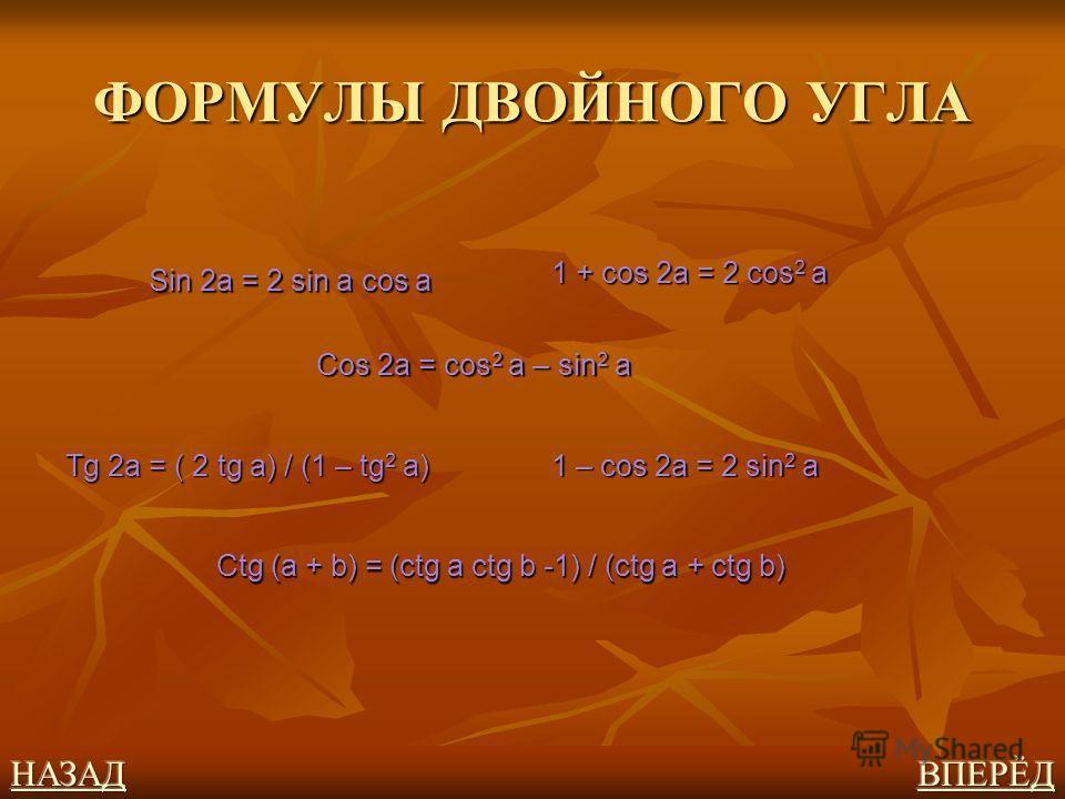 ФОРМУЛЫ ДВОЙНОГО УГЛА Sin 2a = 2 sin a cos a Cos 2a = cos 2 a – sin 2 a Tg 2a = ( 2 tg a) / (1 – tg 2 a) 1 – cos 2a = 2 sin 2 a 1 + cos 2a = 2 cos 2 a Ctg (a + b) = (ctg a ctg b -1) / (ctg a + ctg b)