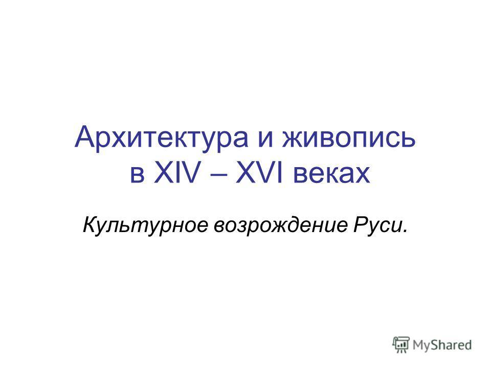 Архитектура и живопись в XIV – XVI веках Культурное возрождение Руси.