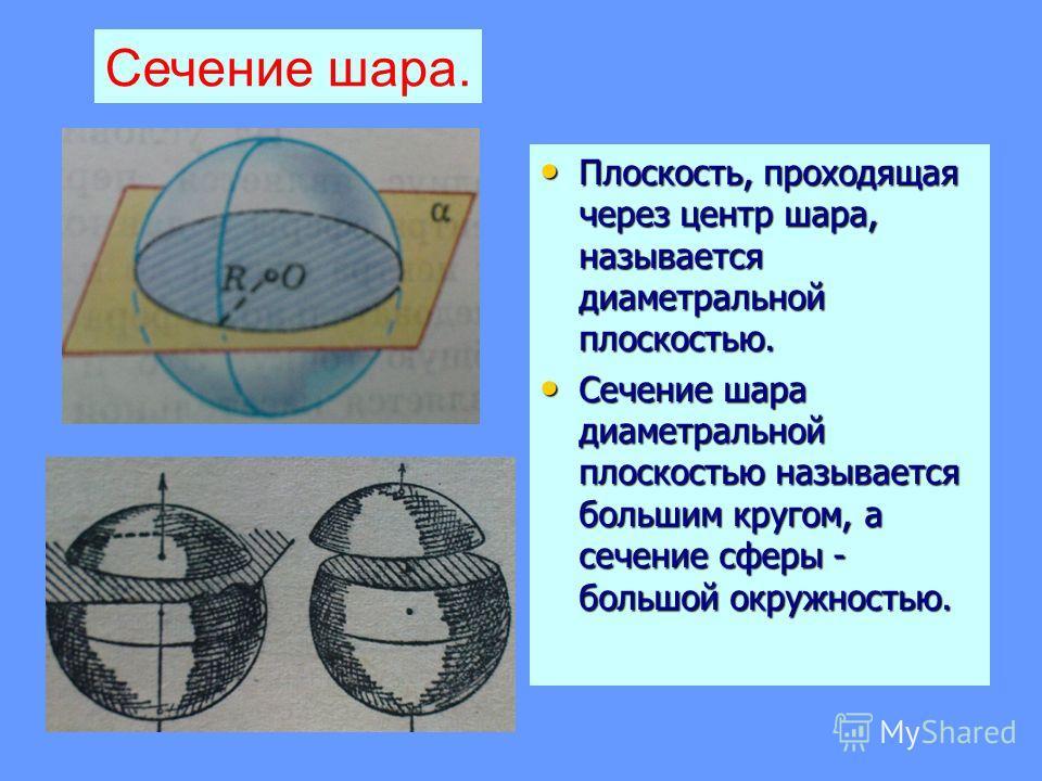 Плоскость, проходящая через центр шара, называется диаметральной плоскостью. Сечение шара диаметральной плоскостью называется большим кругом, а сечение сферы - большой окружностью. Сечение шара.