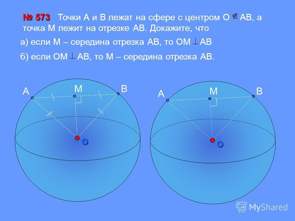O 573 573 Точки А и В лежат на сфере с центром О АВ, а точка М лежит на отрезке АВ. Докажите, что A BMO A BM а) если М – середина отрезка АВ, то OM AB б) если OM AB, то М – середина отрезка АВ.