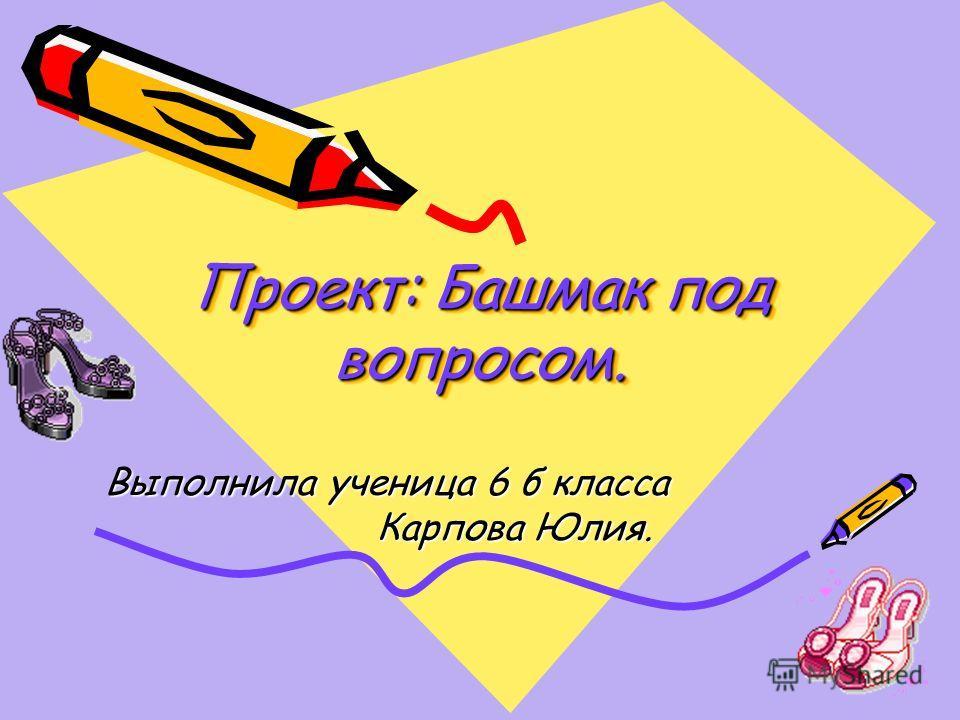 Проект: Башмак под вопросом. Выполнила ученица 6 б класса Выполнила ученица 6 б класса Карпова Юлия. Карпова Юлия.