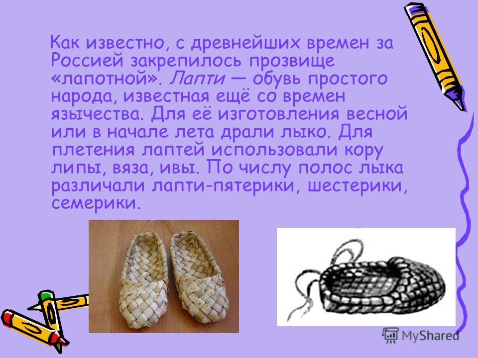 Как известно, с древнейших времен за Россией закрепилось прозвище «лапотной». Лапти обувь простого народа, известная ещё со времен язычества. Для её изготовления весной или в начале лета драли лыко. Для плетения лаптей использовали кору липы, вяза, и