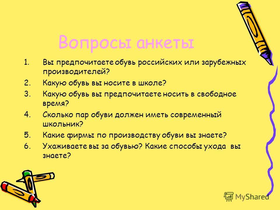 Вопросы анкеты 1.Вы предпочитаете обувь российских или зарубежных производителей? 2.Какую обувь вы носите в школе? 3.Какую обувь вы предпочитаете носить в свободное время? 4.Сколько пар обуви должен иметь современный школьник? 5.Какие фирмы по произв