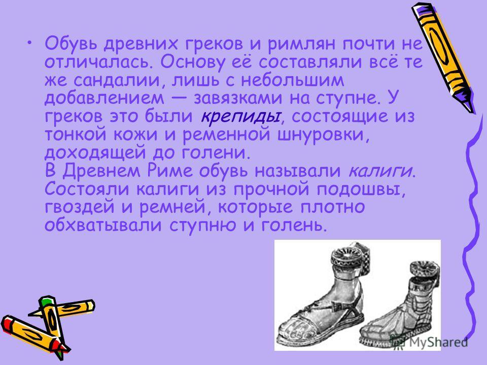 Обувь древних греков и римлян почти не отличалась. Основу её составляли всё те же сандалии, лишь с небольшим добавлением завязками на ступне. У греков это были крепиды, состоящие из тонкой кожи и ременной шнуровки, доходящей до голени. В Древнем Риме