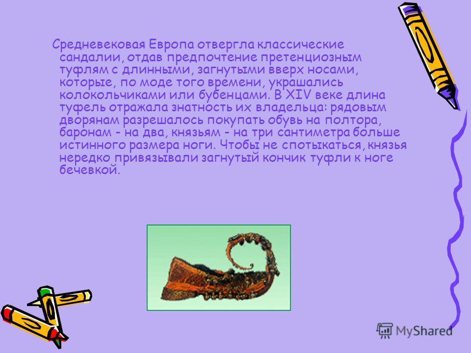 Средневековая Европа отвергла классические сандалии, отдав предпочтение претенциозным туфлям с длинными, загнутыми вверх носами, которые, по моде того времени, украшались колокольчиками или бубенцами. В ХIV веке длина туфель отражала знатность их вла