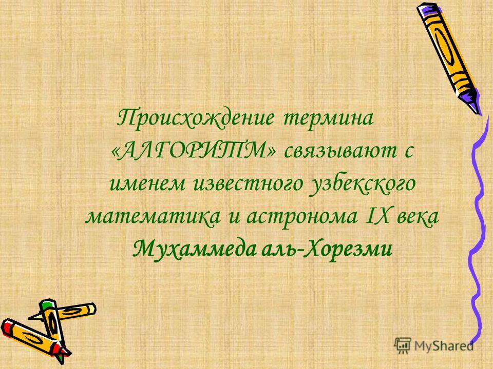 Происхождение термина «АЛГОРИТМ» связывают с именем известного узбекского математика и астронома ІХ века Мухаммеда аль-Хорезми