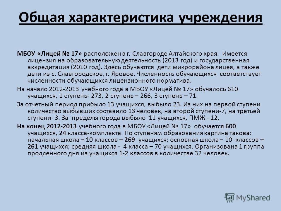 Общая характеристика учреждения МБОУ «Лицей 17» расположен в г. Славгороде Алтайского края. Имеется лицензия на образовательную деятельность (2013 год) и государственная аккредитация (2010 год). Здесь обучаются дети микрорайона лицея, а также дети из