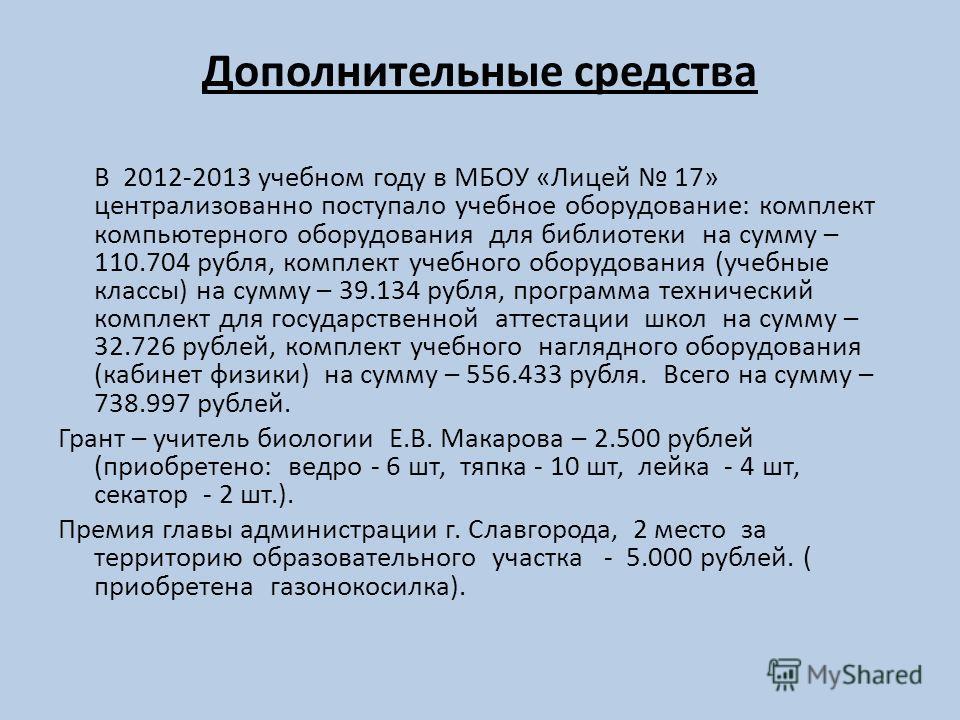 Дополнительные средства В 2012-2013 учебном году в МБОУ «Лицей 17» централизованно поступало учебное оборудование: комплект компьютерного оборудования для библиотеки на сумму – 110.704 рубля, комплект учебного оборудования (учебные классы) на сумму –