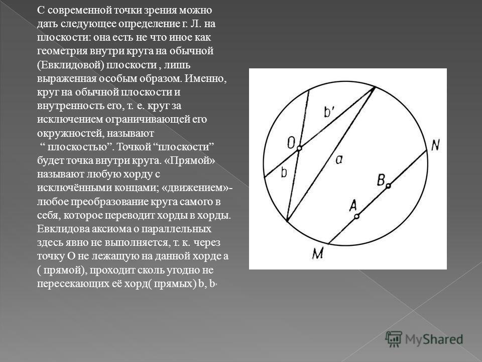 С современной точки зрения можно дать следующее определение г. Л. на плоскости: она есть не что иное как геометрия внутри круга на обычной (Евклидовой) плоскости, лишь выраженная особым образом. Именно, круг на обычной плоскости и внутренность его, т