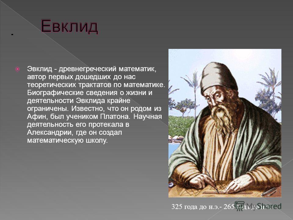 Эвклид - древнегреческий математик, автор первых дошедших до нас теоретических трактатов по математике. Биографические сведения о жизни и деятельности Эвклида крайне ограничены. Известно, что он родом из Афин, был учеником Платона. Научная деятельнос