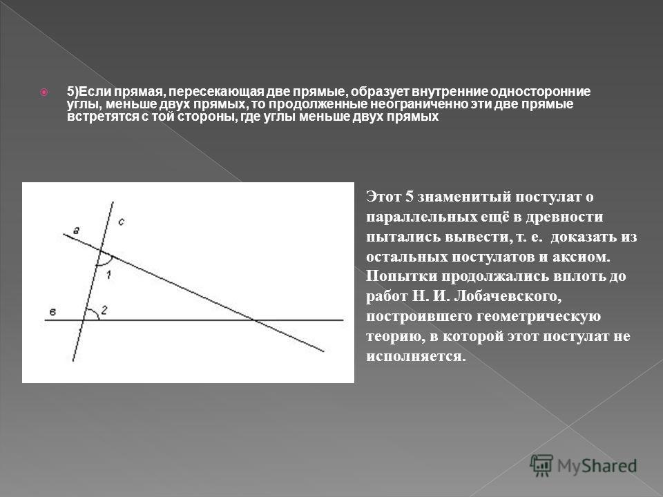 5)Если прямая, пересекающая две прямые, образует внутренние односторонние углы, меньше двух прямых, то продолженные неограниченно эти две прямые встретятся с той стороны, где углы меньше двух прямых Этот 5 знаменитый постулат о параллельных ещё в дре