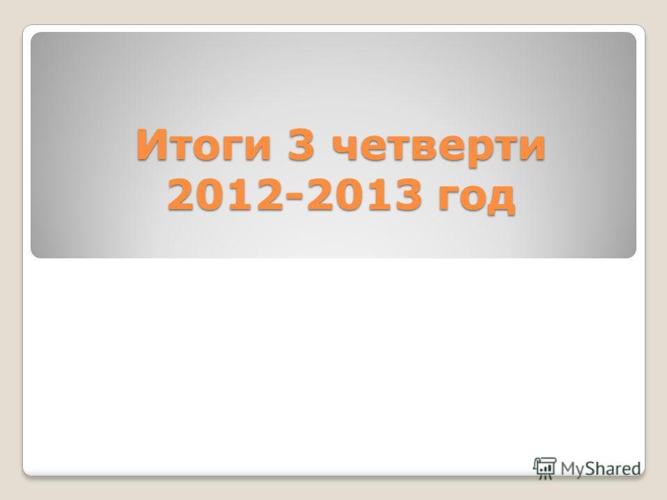 Итоги 3 четверти 2012-2013 год