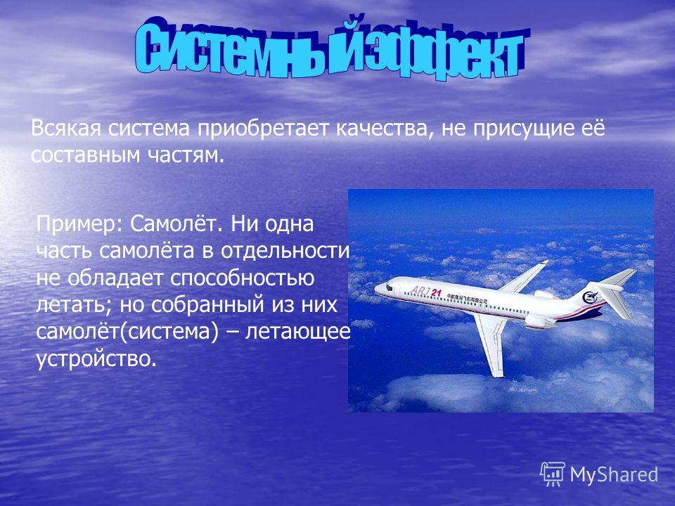 Всякая система приобретает качества, не присущие её составным частям. Пример: Самолёт. Ни одна часть самолёта в отдельности не обладает способностью летать; но собранный из них самолёт(система) – летающее устройство.