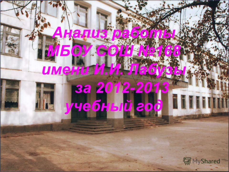 Анализ работы МБОУ СОШ 168 имени И.И. Лабузы за 2012-2013 учебный год