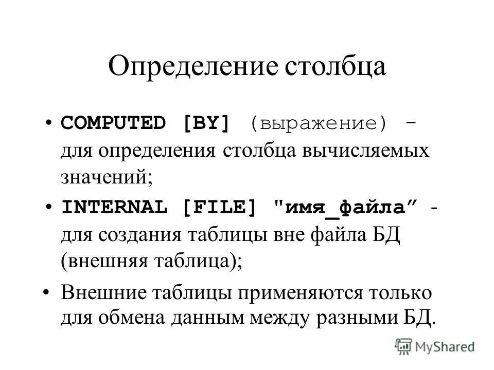 Определение столбца COMPUTED [BY] (выражение) - для определения столбца вычисляемых значений; INTERNAL [FILE] имя_файла - для создания таблицы вне файла БД (внешняя таблица); Внешние таблицы применяются только для обмена данным между разными БД.