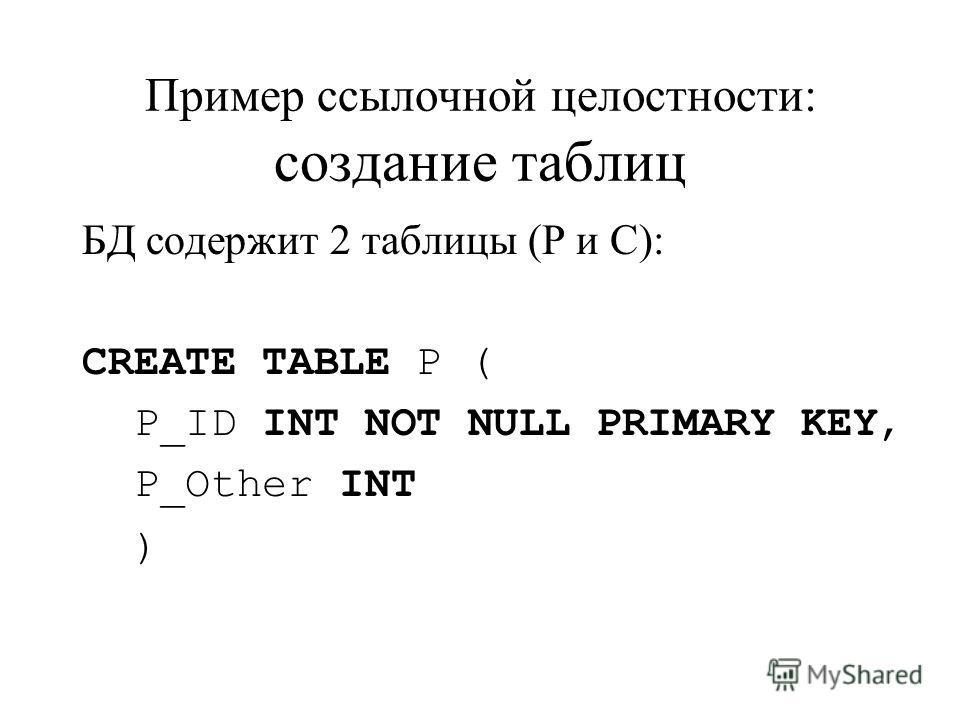 Пример ссылочной целостности: создание таблиц БД содержит 2 таблицы (Р и С): CREATE TABLE P ( P_ID INT NOT NULL PRIMARY KEY, P_Other INT )