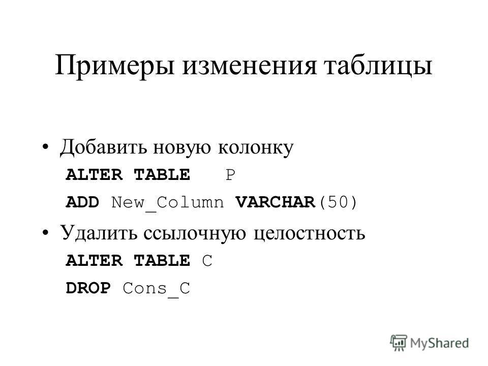Примеры изменения таблицы Добавить новую колонку ALTER TABLE P ADD New_Column VARCHAR(50) Удалить ссылочную целостность ALTER TABLE C DROP Cons_C