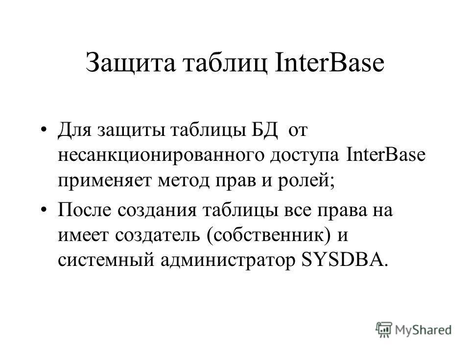 Защита таблиц InterBase Для защиты таблицы БД от несанкционированного доступа InterBase применяет метод прав и ролей; После создания таблицы все права на имеет создатель (собственник) и системный администратор SYSDBA.