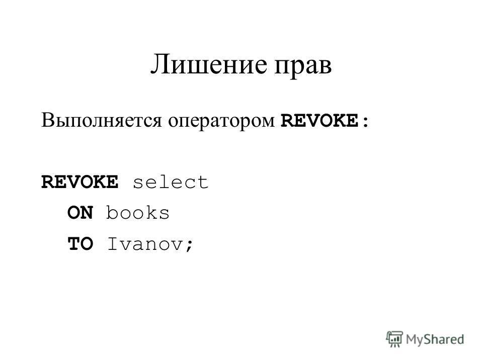 Лишение прав Выполняется оператором REVOKE: REVOKE select ON books TO Ivanov;