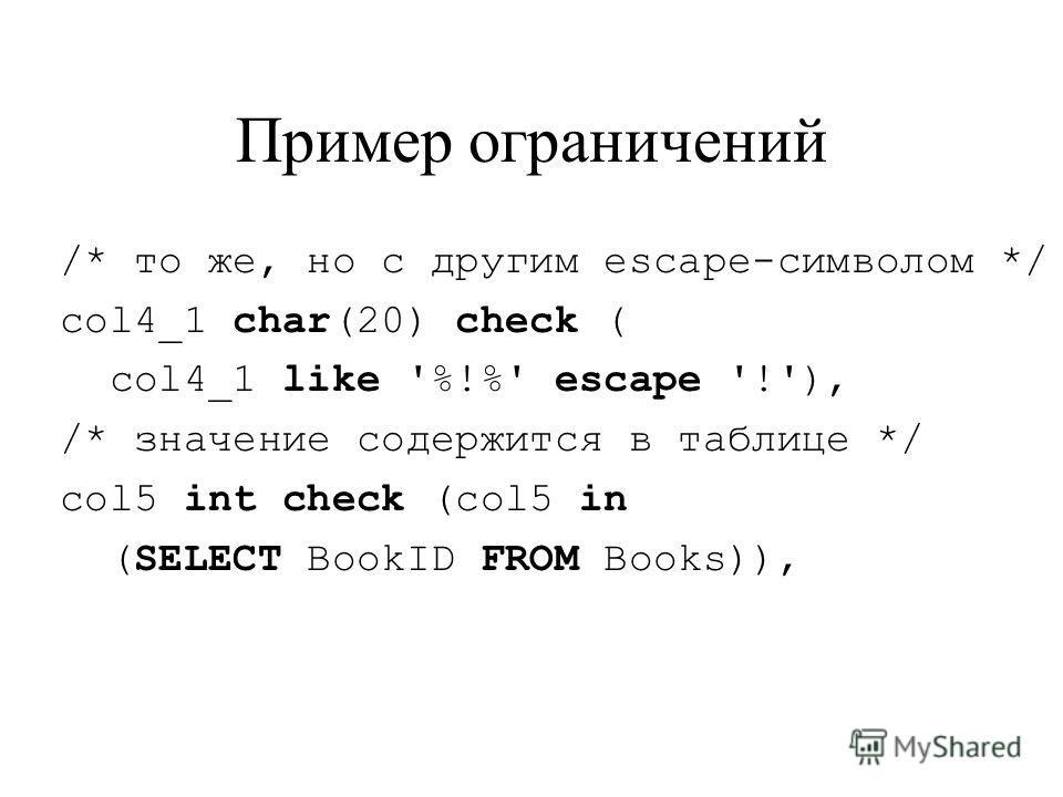 Пример ограничений /* то же, но с другим escape-символом */ col4_1 char(20) check ( col4_1 like '%!%' escape '!'), /* значение содержится в таблице */ col5 int check (col5 in (SELECT BookID FROM Books)),