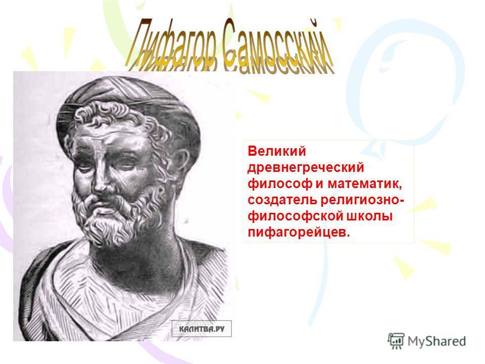 Великий древнегреческий философ и математик, создатель религиозно- философской школы пифагорейцев.