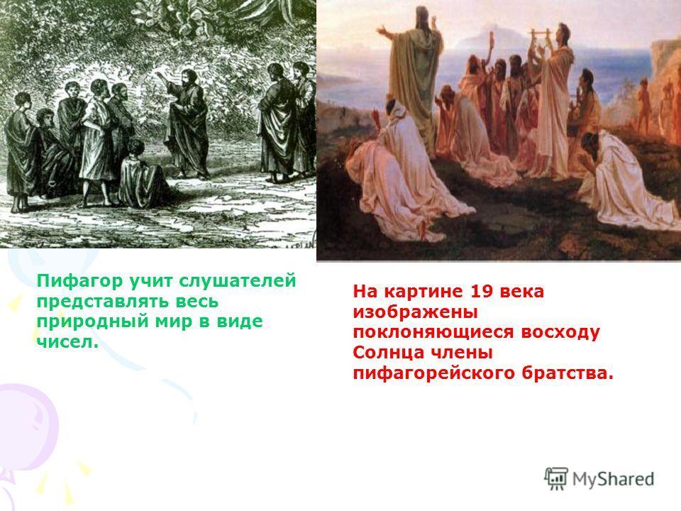 Пифагор учит слушателей представлять весь природный мир в виде чисел. На картине 19 века изображены поклоняющиеся восходу Солнца члены пифагорейского братства.